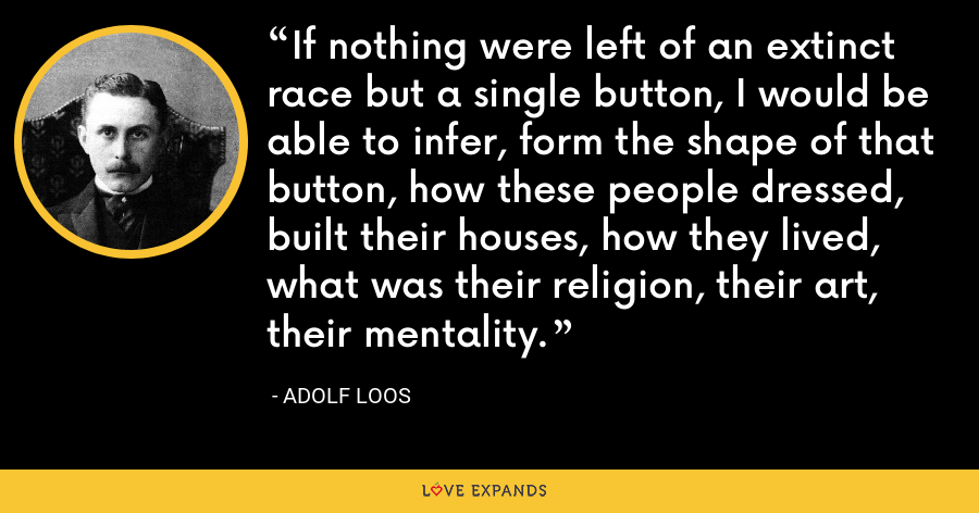 If nothing were left of an extinct race but a single button, I would be able to infer, form the shape of that button, how these people dressed, built their houses, how they lived, what was their religion, their art, their mentality. - Adolf Loos