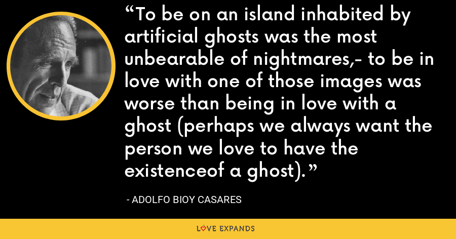 To be on an island inhabited by artificial ghosts was the most unbearable of nightmares,- to be in love with one of those images was worse than being in love with a ghost (perhaps we always want the person we love to have the existenceof a ghost). - Adolfo Bioy Casares