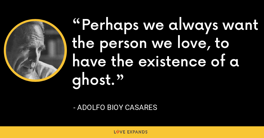 Perhaps we always want the person we love, to have the existence of a ghost. - Adolfo Bioy Casares