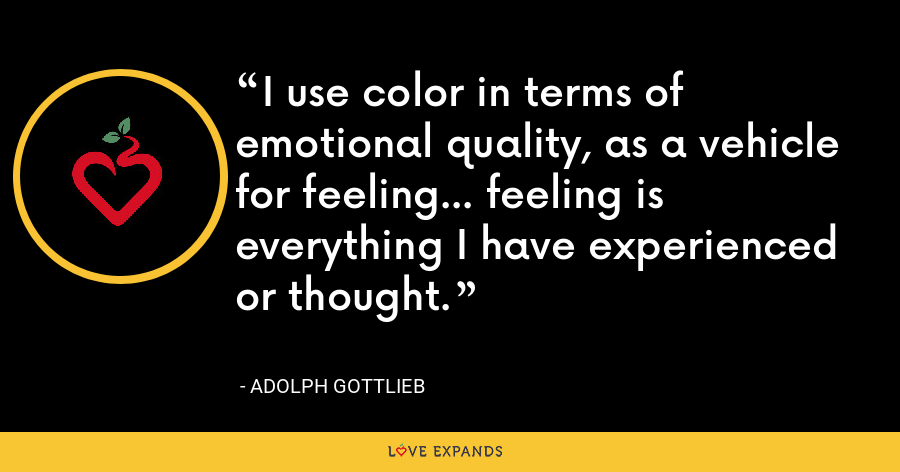 I use color in terms of emotional quality, as a vehicle for feeling... feeling is everything I have experienced or thought. - Adolph Gottlieb