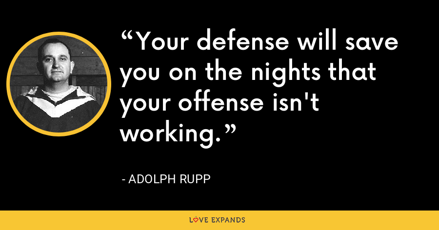 Your defense will save you on the nights that your offense isn't working. - Adolph Rupp