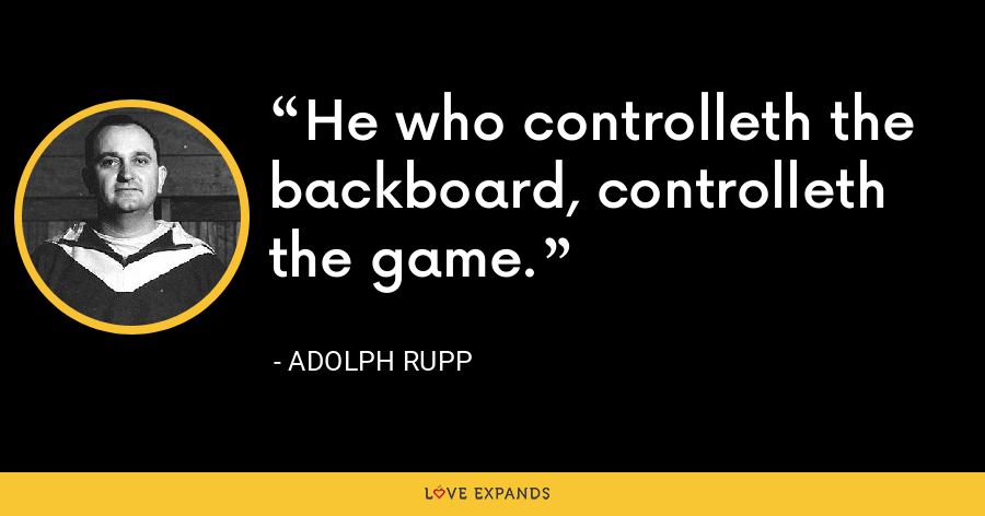 He who controlleth the backboard, controlleth the game. - Adolph Rupp