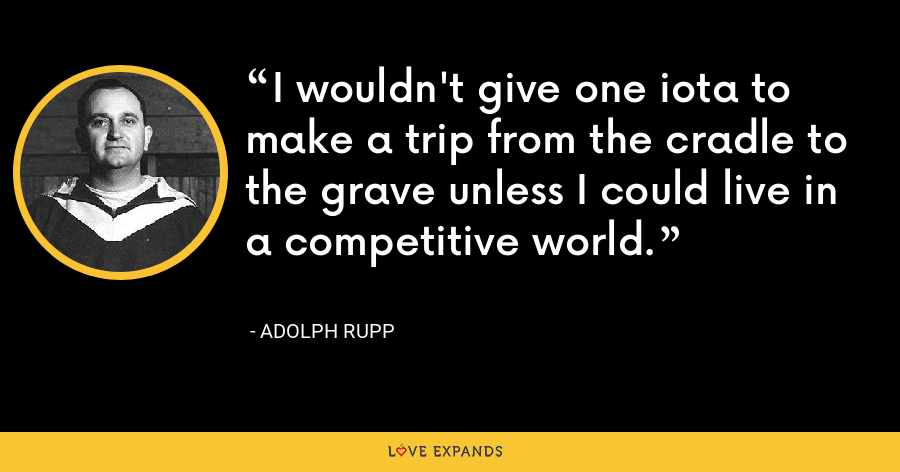 I wouldn't give one iota to make a trip from the cradle to the grave unless I could live in a competitive world. - Adolph Rupp