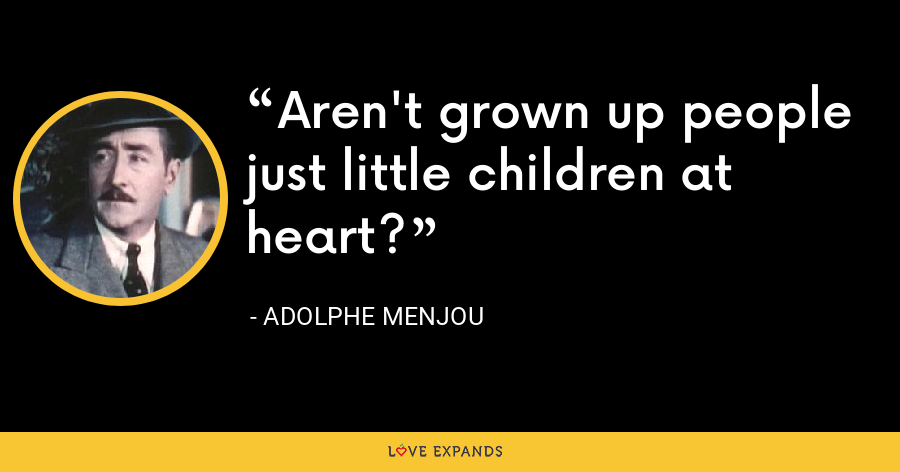 Aren't grown up people just little children at heart? - Adolphe Menjou