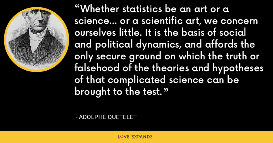 Whether statistics be an art or a science... or a scientific art, we concern ourselves little. It is the basis of social and political dynamics, and affords the only secure ground on which the truth or falsehood of the theories and hypotheses of that complicated science can be brought to the test. - Adolphe Quetelet