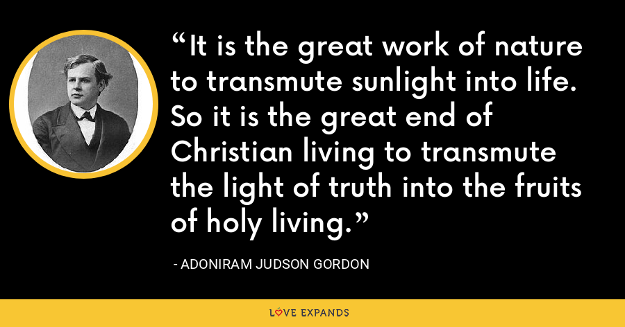 It is the great work of nature to transmute sunlight into life. So it is the great end of Christian living to transmute the light of truth into the fruits of holy living. - Adoniram Judson Gordon