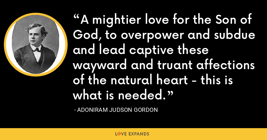 A mightier love for the Son of God, to overpower and subdue and lead captive these wayward and truant affections of the natural heart - this is what is needed. - Adoniram Judson Gordon