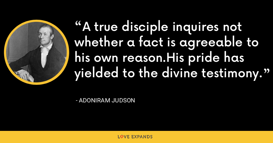 A true disciple inquires not whether a fact is agreeable to his own reason.His pride has yielded to the divine testimony. - Adoniram Judson