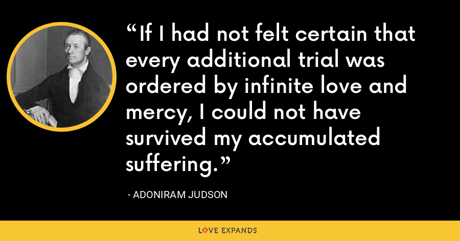 If I had not felt certain that every additional trial was ordered by infinite love and mercy, I could not have survived my accumulated suffering. - Adoniram Judson