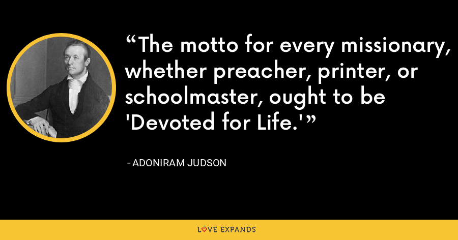 The motto for every missionary, whether preacher, printer, or schoolmaster, ought to be 'Devoted for Life.' - Adoniram Judson