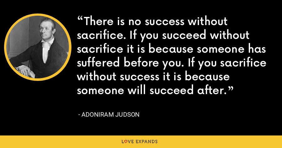 There is no success without sacrifice. If you succeed without sacrifice it is because someone has suffered before you. If you sacrifice without success it is because someone will succeed after. - Adoniram Judson