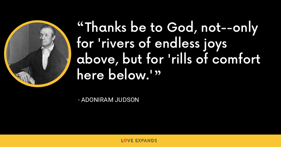 Thanks be to God, not--only for 'rivers of endless joys above, but for 'rills of comfort here below.' - Adoniram Judson
