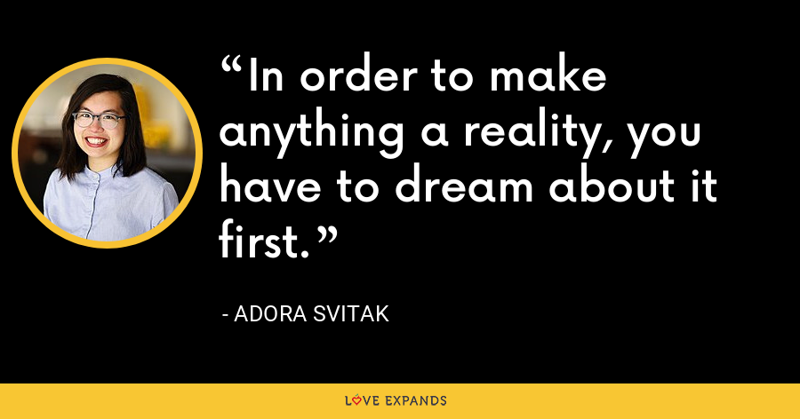 In order to make anything a reality, you have to dream about it first. - Adora Svitak
