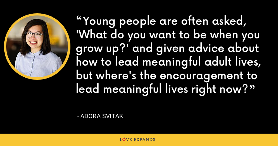 Young people are often asked, 'What do you want to be when you grow up?' and given advice about how to lead meaningful adult lives, but where's the encouragement to lead meaningful lives right now? - Adora Svitak