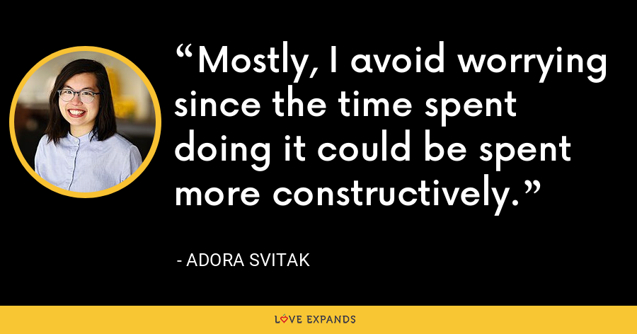 Mostly, I avoid worrying since the time spent doing it could be spent more constructively. - Adora Svitak