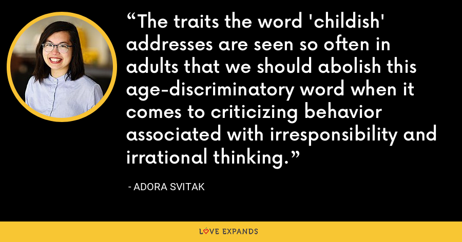 The traits the word 'childish' addresses are seen so often in adults that we should abolish this age-discriminatory word when it comes to criticizing behavior associated with irresponsibility and irrational thinking. - Adora Svitak