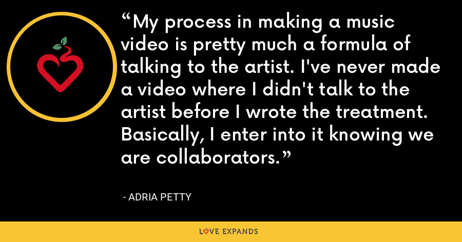 My process in making a music video is pretty much a formula of talking to the artist. I've never made a video where I didn't talk to the artist before I wrote the treatment. Basically, I enter into it knowing we are collaborators. - Adria Petty