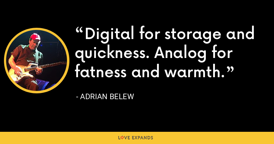 Digital for storage and quickness. Analog for fatness and warmth. - Adrian Belew