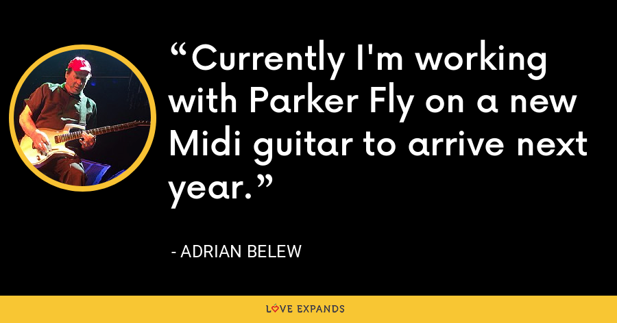 Currently I'm working with Parker Fly on a new Midi guitar to arrive next year. - Adrian Belew