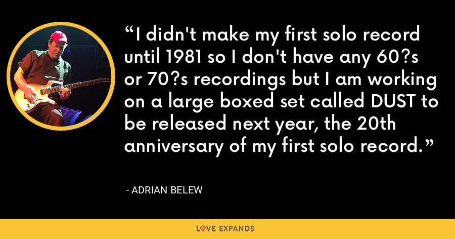 I didn't make my first solo record until 1981 so I don't have any 60?s or 70?s recordings but I am working on a large boxed set called DUST to be released next year, the 20th anniversary of my first solo record. - Adrian Belew