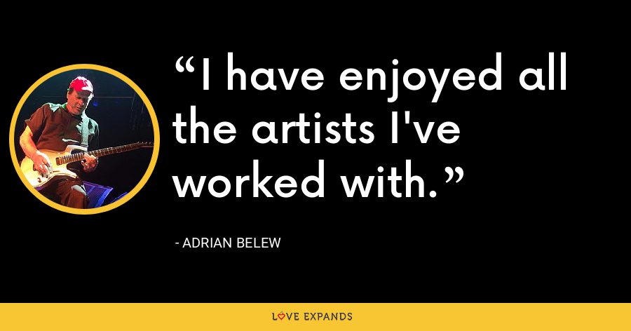 I have enjoyed all the artists I've worked with. - Adrian Belew