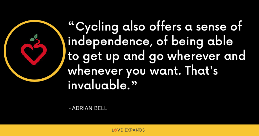 Cycling also offers a sense of independence, of being able to get up and go wherever and whenever you want. That's invaluable. - Adrian Bell