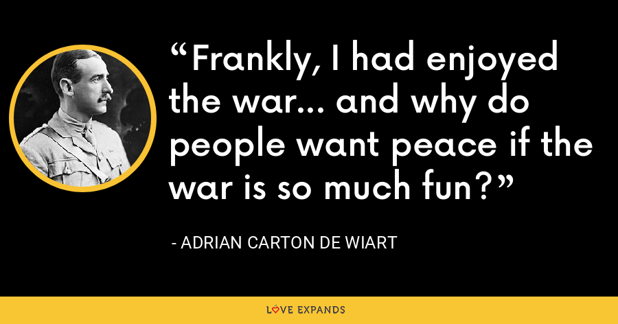 Frankly, I had enjoyed the war… and why do people want peace if the war is so much fun? - Adrian Carton de Wiart