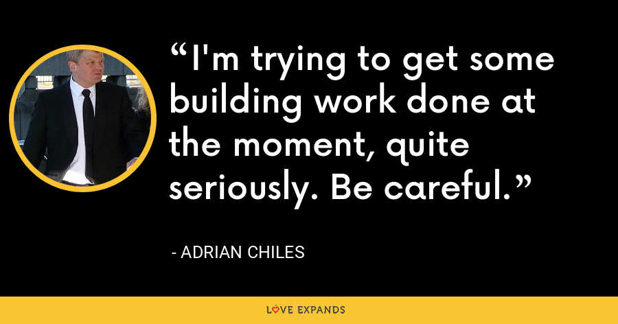 I'm trying to get some building work done at the moment, quite seriously. Be careful. - Adrian Chiles