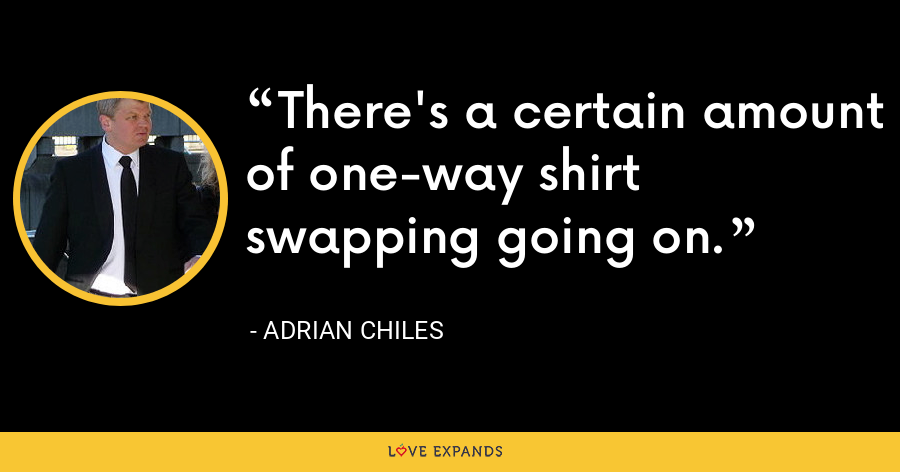 There's a certain amount of one-way shirt swapping going on. - Adrian Chiles