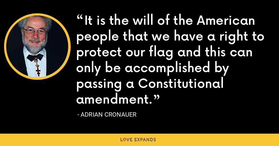 It is the will of the American people that we have a right to protect our flag and this can only be accomplished by passing a Constitutional amendment. - Adrian Cronauer