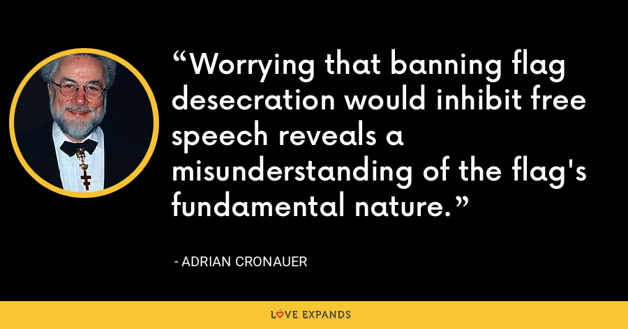 Worrying that banning flag desecration would inhibit free speech reveals a misunderstanding of the flag's fundamental nature. - Adrian Cronauer