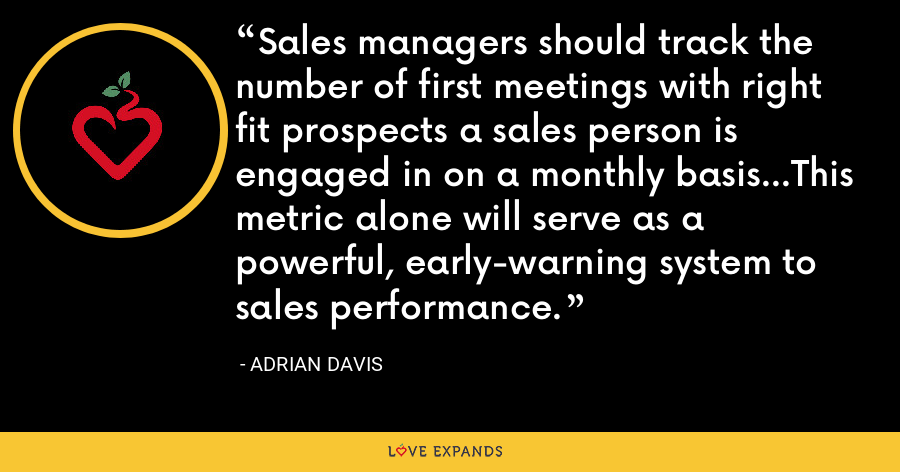 Sales managers should track the number of first meetings with right fit prospects a sales person is engaged in on a monthly basis...This metric alone will serve as a powerful, early-warning system to sales performance. - Adrian Davis