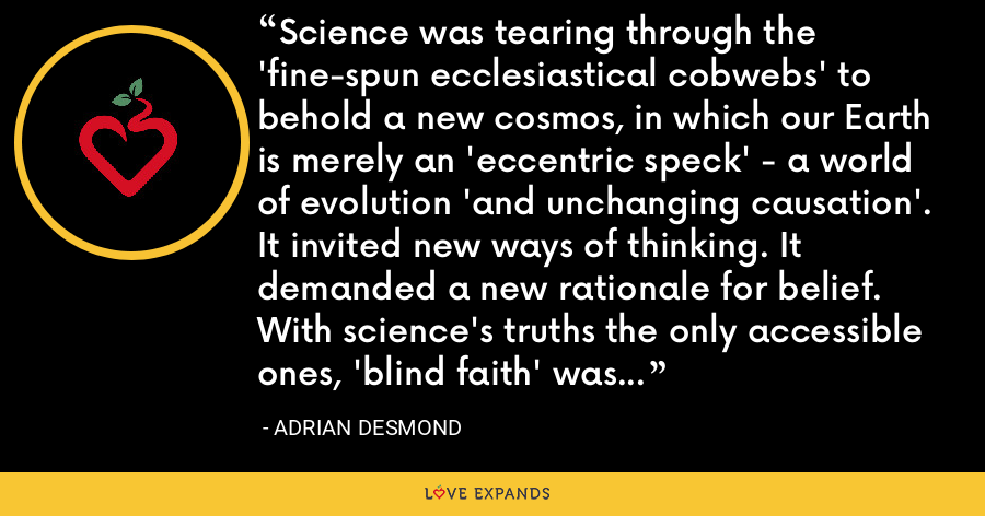 Science was tearing through the 'fine-spun ecclesiastical cobwebs' to behold a new cosmos, in which our Earth is merely an 'eccentric speck' - a world of evolution 'and unchanging causation'. It invited new ways of thinking. It demanded a new rationale for belief. With science's truths the only accessible ones, 'blind faith' was no longer admirable but 'the one unpardonable sin'. - Adrian Desmond
