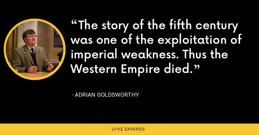 The story of the fifth century was one of the exploitation of imperial weakness. Thus the Western Empire died. - Adrian Goldsworthy