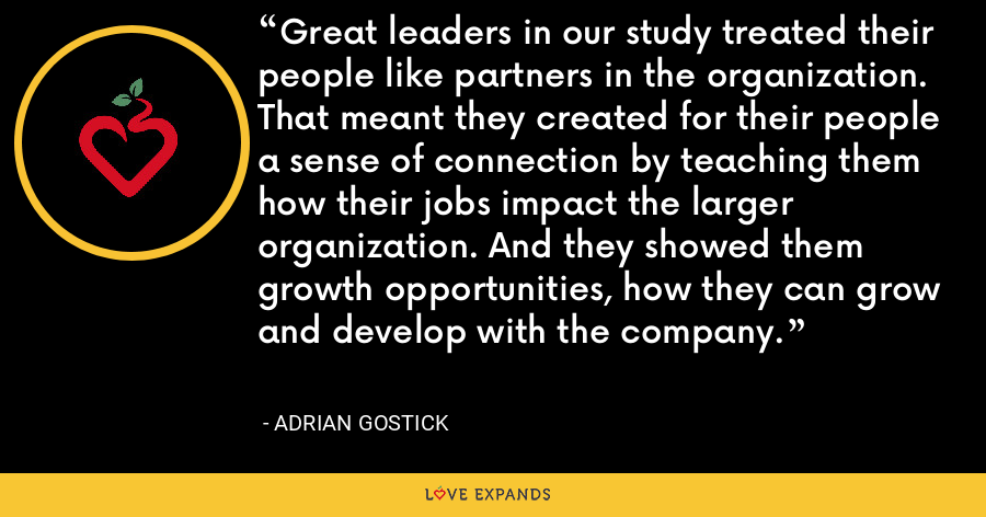 Great leaders in our study treated their people like partners in the organization. That meant they created for their people a sense of connection by teaching them how their jobs impact the larger organization. And they showed them growth opportunities, how they can grow and develop with the company. - Adrian Gostick