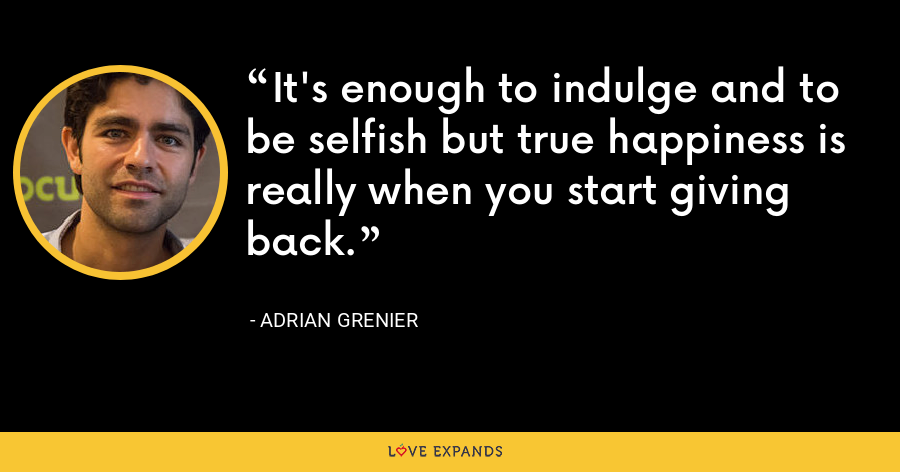 It's enough to indulge and to be selfish but true happiness is really when you start giving back. - Adrian Grenier