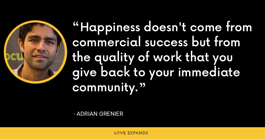 Happiness doesn't come from commercial success but from the quality of work that you give back to your immediate community. - Adrian Grenier