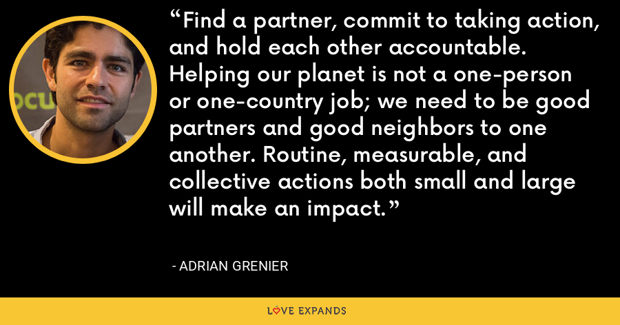 Find a partner, commit to taking action, and hold each other accountable. Helping our planet is not a one-person or one-country job; we need to be good partners and good neighbors to one another. Routine, measurable, and collective actions both small and large will make an impact. - Adrian Grenier