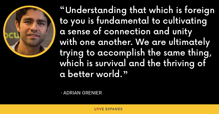 Understanding that which is foreign to you is fundamental to cultivating a sense of connection and unity with one another. We are ultimately trying to accomplish the same thing, which is survival and the thriving of a better world. - Adrian Grenier