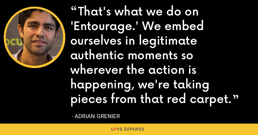 That's what we do on 'Entourage.' We embed ourselves in legitimate authentic moments so wherever the action is happening, we're taking pieces from that red carpet. - Adrian Grenier