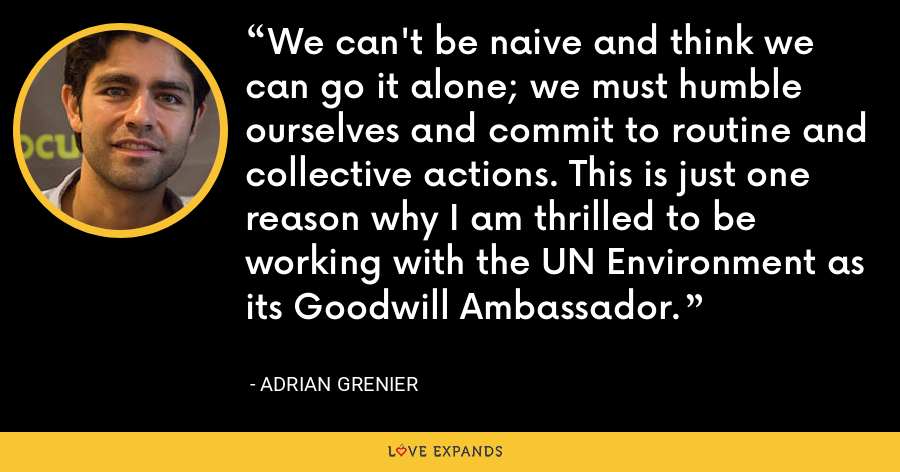 We can't be naive and think we can go it alone; we must humble ourselves and commit to routine and collective actions. This is just one reason why I am thrilled to be working with the UN Environment as its Goodwill Ambassador. - Adrian Grenier