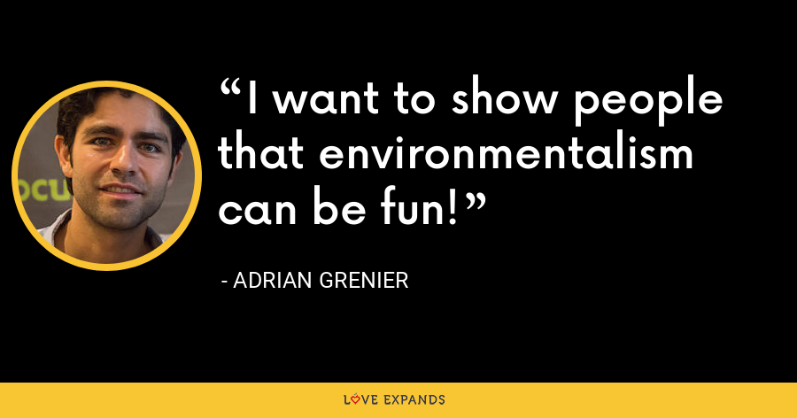 I want to show people that environmentalism can be fun! - Adrian Grenier