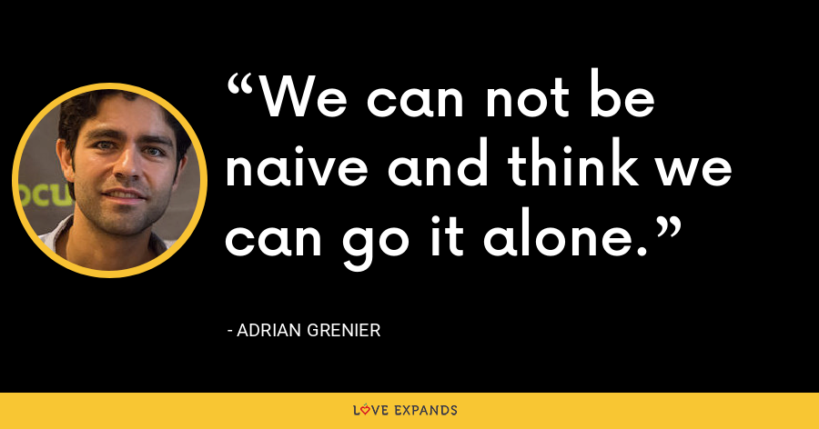 We can not be naive and think we can go it alone. - Adrian Grenier