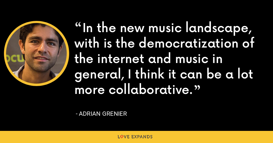 In the new music landscape, with is the democratization of the internet and music in general, I think it can be a lot more collaborative. - Adrian Grenier