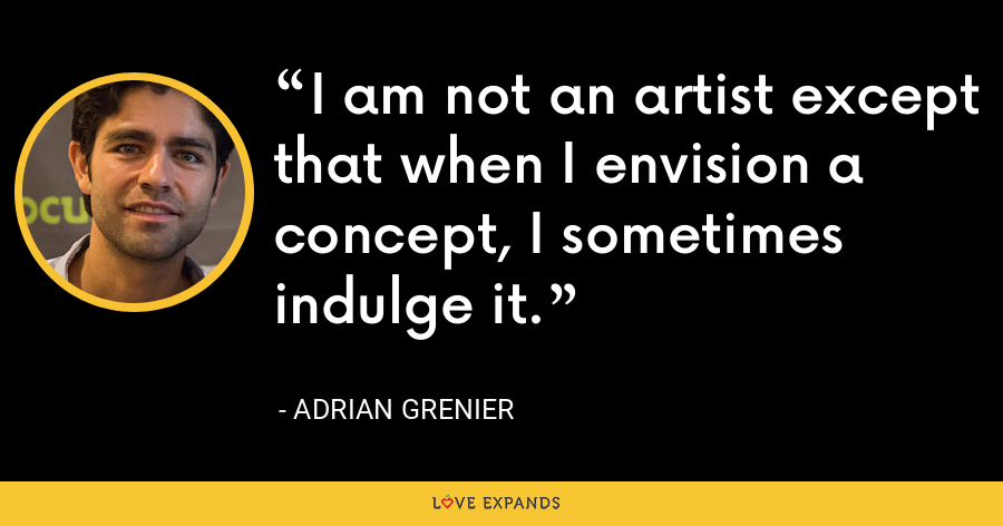 I am not an artist except that when I envision a concept, I sometimes indulge it. - Adrian Grenier
