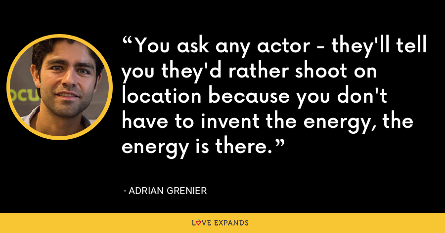 You ask any actor - they'll tell you they'd rather shoot on location because you don't have to invent the energy, the energy is there. - Adrian Grenier