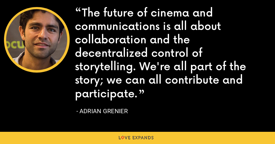 The future of cinema and communications is all about collaboration and the decentralized control of storytelling. We're all part of the story; we can all contribute and participate. - Adrian Grenier