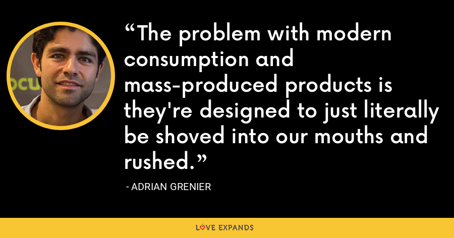 The problem with modern consumption and mass-produced products is they're designed to just literally be shoved into our mouths and rushed. - Adrian Grenier