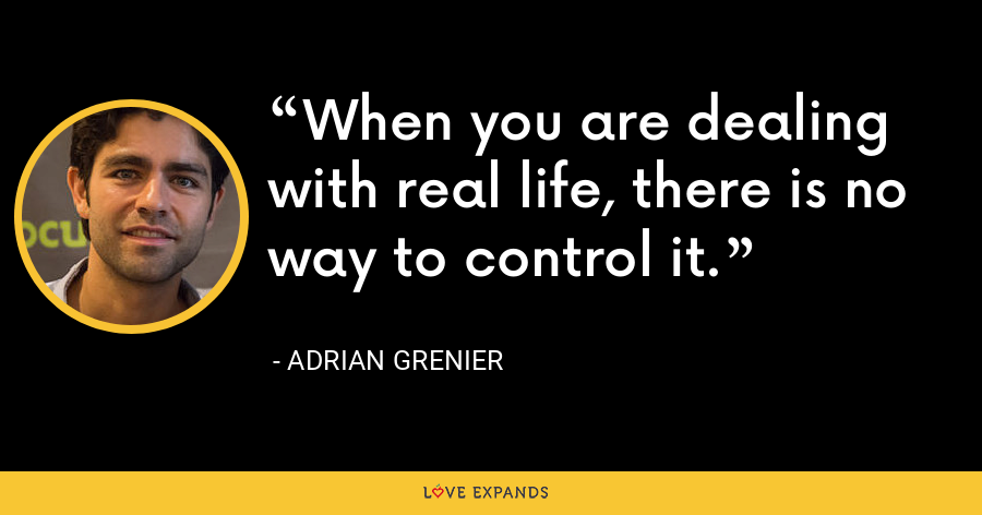 When you are dealing with real life, there is no way to control it. - Adrian Grenier