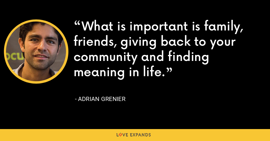 What is important is family, friends, giving back to your community and finding meaning in life. - Adrian Grenier